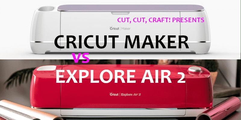 Cut, Cut, Craft! presents a comparison of the Cricut Maker vs Cricut Explore Air 2.